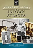 Legendary Locals of Intown Atlanta, Janice McDonald, 146710132X