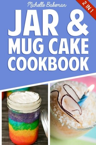 Jar & Mug Cake Cookbook: Delicious Jar & Mug Recipes for Cakes, Cookies, Cobblers, Pies, Puddings, & More!