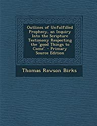 Outlines of Unfulfilled Prophecy, an Inquiry Into the Scripture Testimony Respecting the 'Good Things to Come'. - Primary Source Edition