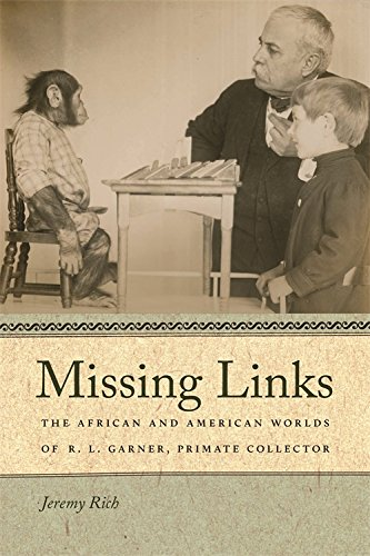 Missing Links: The African and American Worlds of R. L. Garner, Primate Collector (Race in the Atlantic World, 1700–1900 Ser.)