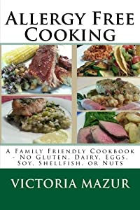 Allergy Free Cooking: A Family Friendly Cookbook - No Gluten, Dairy, Eggs, Soy, Shellfish, or Nuts