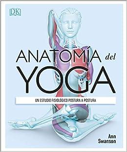 Anatomía del yoga: Un estudio fisiológico postura a postura ...