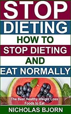 Stop Dieting: How to Stop Dieting and Eat Normally, The Best Healthy Weight Loss Foods to Eat