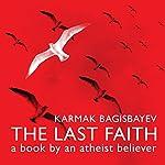The Last Faith: A Book by an Atheist Believer | Karmak Bagisbayev