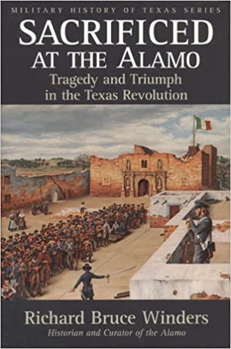 Sacrificed At The Alamo Tragedy And Triumph In The Texas Revolution