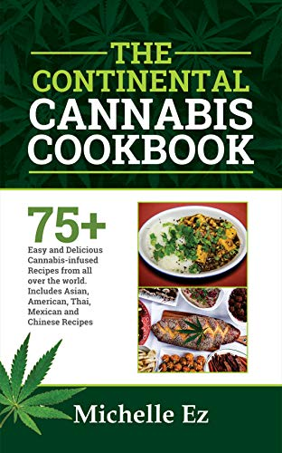 The Continental Cannabis Cookbook: 75+ Easy and Delicious Cannabis- Infused Recipes from All over the World Includes Asian, American, Thai, Mexican and Chinese Recipes by Michelle Ez
