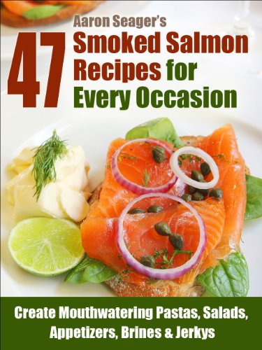 47 Smoked Salmon Recipes for Every Occasion (Create Mouthwatering Pastas, Salads, Appetizers, Brines & Jerkys Book 1)
