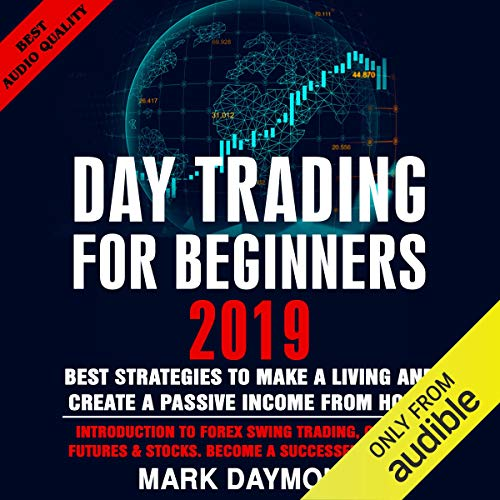 Day Trading for Beginners 2019: Best Strategies to Make a Living and Create a Passive Income from Home: Introduction to Forex Swing Trading, Options, Futures & Stocks. Become a Successful Trader Now. (Best Day Trading Stocks 2019)