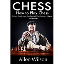 Chess: How to Play Chess: Dominate Chess Strategy, Chess Openings, Chess Tactics, and Endgame: For Beginners (Chess Books)
