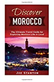 Discover Morocco: The Ultimate Travel Guide for Exploring Morocco Like A Local (Discover Travel Guides) (Volume 2)