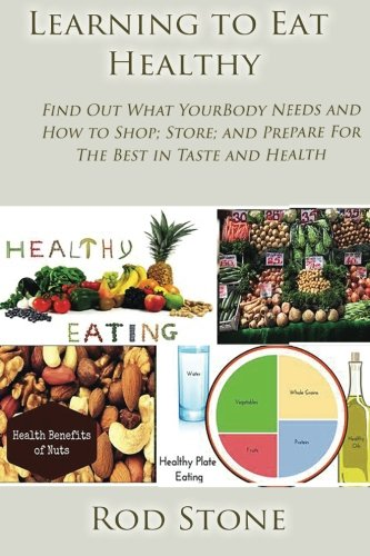 Learning to Eat Healthy: Find Out What Your Body Needs and How to Shop; Store; and Prepare For The Best in Taste and Health (Healthy Food Series) (Volume 6) PDF
