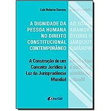A Dignidade da Pessoa Humana no Direito Constitucional Contemporâneo. A Construção de Um Conceito Jurídico à Luz da Jurisprudência Mundial