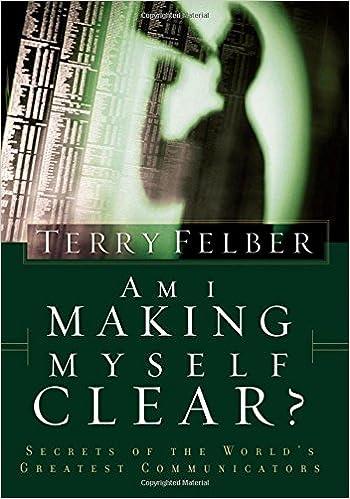 Am I Making Myself Clear?: Secrets of the World's Greatest Communicators: Terry Felber: 9780849991059: Amazon.com: Books
