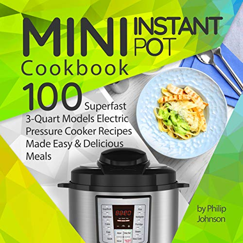 Mini Instant Pot Cookbook: Top 100 Superfast 3-Quart Models Electric Pressure Cooker Recipes Made Easy & Delicious Meals