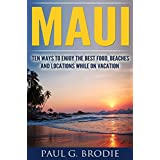 Maui: Ten Ways to Enjoy the Best Food, Beaches and Locations While on Vacation in 2018 (Paul G. Brodie Travel Series Book 1)