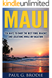 Maui: Ten Ways to Enjoy the Best Food, Beaches and Locations While on Vacation (Paul G. Brodie Travel Series Book 1)