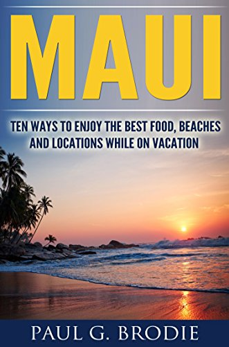 Maui: Ten Ways to Enjoy the Best Food, Beaches and Locations While on Vacation in 2019 (Get Published Travel Series Book 1)