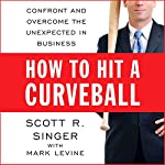 How to Hit a Curveball: Confront and Overcome the Unexpected in Business | Scott R. Singer,Mark Levine