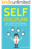 Self Discipline: How to Grow More Willpower and Improve Your Mental State. Your self discipline blueprint for success. (Self-Discipline, Willpower, Mental Toughness, Goals, Self Control)