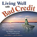Living Well with Bad Credit: Buy a House, Start a Business, and Even Take a Vacation - No Matter How Low Your Credit Score |  Geoff Williams, Chris Balish