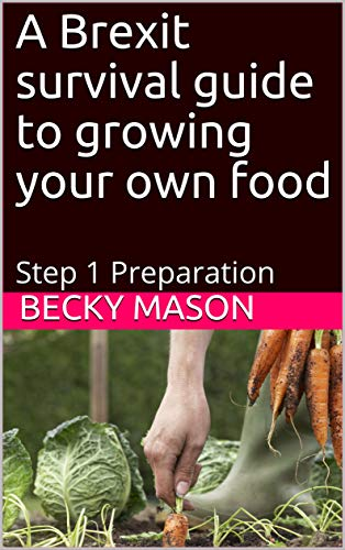 A Brexit survival guide to growing your own food: Step 1 Preparation by [Mason, Becky]