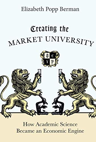 Creating the Market University: How Academic Science Became an Economic - Engine Economic