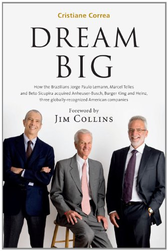 Dream Big (Sonho Grande): How the Brazilian Trio behind 3G Capital - Jorge Paulo Lemann, Marcel Telles and Beto Sicupira Acquired Anheuser-Busch, Burger King and Heinz -