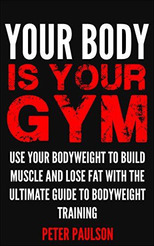 Your Body is Your Gym: Use Your Bodyweight to Build Muscle and Lose Fat With the Ultimate Guide to Bodyweight Training (Be A Better Man Book 8) by [Paulson, Peter]