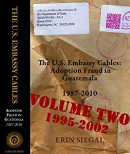 The U.S. Embassy Cables: Adoption Fraud in Guatemala, 1987-2010, Volume Two 1995-2002 by [Siegal, Erin]