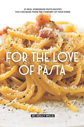 For the Love of Pasta: 25 Real Homemade Pasta Recipes You Can Make from The Comfort of Your ()