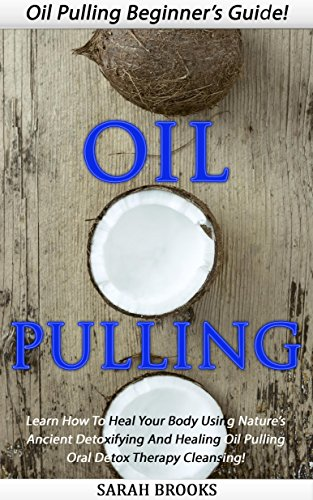 Oil Pulling: Oil Pulling Beginner's Guide! - Learn How To Heal Your Body Using Nature's Ancient Detoxifying And Healing Oil Pulling Oral Detox Therapy ... Remedies, Natural Cures, Essential Oils)