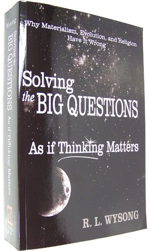 Solving the Big Questions As If Thinking Matters: Why Materialism, Evolution, and Religion Have It Wrong