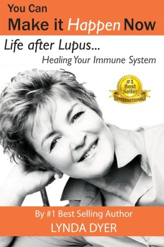 You Can Make It Happen Now: Life After Lupus: Healing Your Immune System