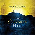 On Calvary's Hill: 40 Readings for the Easter Season | Max Lucado