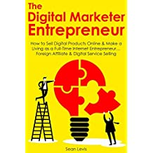 The  Digital Marketer Entrepreneur: How to Sell Digital Products Online & Make a Living as a Full-Time Internet Entrepreneur… Foreign Affiliate & Digital Service Selling