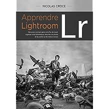 Apprendre Lightroom: Découvrez comment gérer votre flux de travail, organiser votre bibliothèque, retoucher vos photos et les publier sur Internet (French Edition)