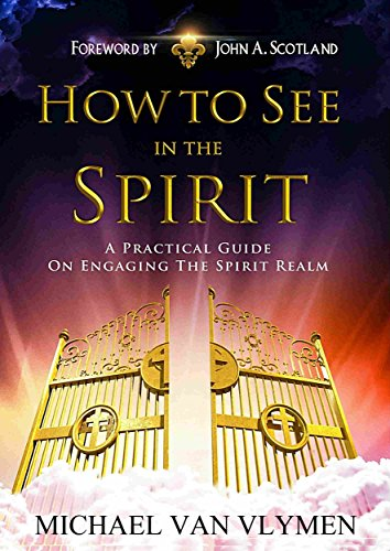 How To See In The Spirit: A Practical Guide On Engaging The Spirit -