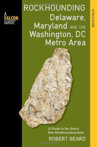 Rockhounding Delaware, Maryland, and the Washington, DC Metro Area: A Guide to the Areas' Best Rockhounding Sites (Rockhounding Series)