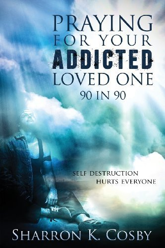 Praying for Your Addicted Loved One: 90 in 90 by Sharron K. Cosby (2013-09-09) ebook