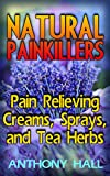 Natural Painkillers: Pain Relieving Creams, Sprays, and Tea Herbs: (Natural Pain Relief, Homemade Remedies)