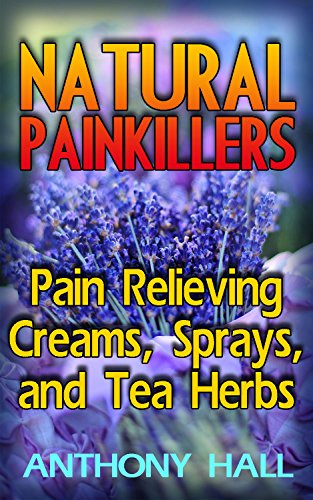 Natural Painkillers: Pain Relieving Creams, Sprays, and Tea Herbs: (Natural Pain Relief, Homemade Remedies) by [Hall, Anthony ]
