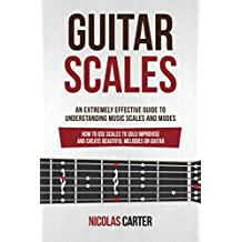Guitar Scales: An Extremely Effective Guide To Understanding Music Scales And Modes & How To Use Them To Solo, Improvise And Create Beautiful Melodies On Guitar (Guitar Mastery Book 4)