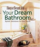 Dream Bathrooms Your Dream Bathroom: Stylish Solutions for the Home (House Beautiful Series)