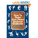 How to Make Your Dance Business Profitable: Advice From Dance Clubs,  Studio Owners, Event Directors,  And Dance DJs Who Have  Been Very Successful!