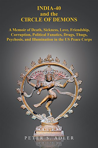 India-40 and the Circle of Demons: A Memoir of Death, Sickness, Love, Friendship, Corruption, Political Fanatics, Drugs, Thugs, Psychosis, and Illumination in the Us Peace Corps