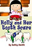 Holly And Her Tooth Scare: Discover The Easiest Way To Teach Your Children Brush Their Teeth Twice A Day