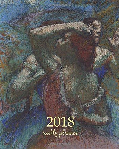Read Online 2018 Weekly planner: Calendar Schedule Organizer Appointment Journal Notebook To do list and Action day 8 x 10 inch art design, Dancers 1900 - Edgar Degas artist (Weekly Planner 2018) (Volume 96) pdf