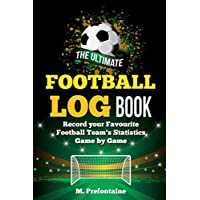 The Ultimate Football Log Book: Record Your Favourite Football Teams Statistics Game By Game