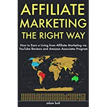 Affiliate Marketing the Right Way: How to Earn a Living from Affiliate Marketing via YouTube Reviews and Amazon Associates Program