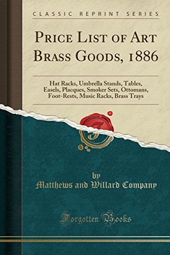 Price List of Art Brass Goods, 1886: Hat Racks, Umbrella Stands, Tables, Easels, Placques, Smoker Sets, Ottomans, Foot-Rests, Music Racks, Brass Trays (Classic Reprint)